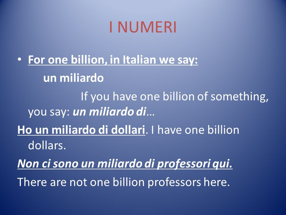 I NUMERI For one billion, in Italian we say: un miliardo If you have one billion of something, you say: un miliardo di… Ho un miliardo di dollari.