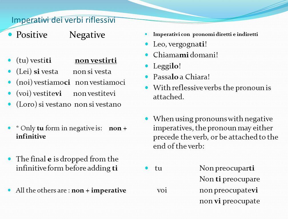 Imperativi dei verbi riflessivi Positive Negative (tu) vestiti non vestirti (Lei) si vesta non si vesta (noi) vestiamoci non vestiamoci (voi) vestitev