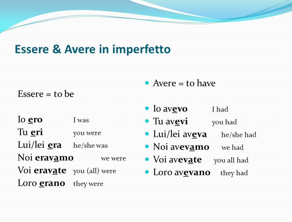Essere & Avere in imperfetto Essere = to be Io ero I was Tu eri you were Lui/lei era he/she was Noi eravamo we were Voi eravate you (all) were Loro er