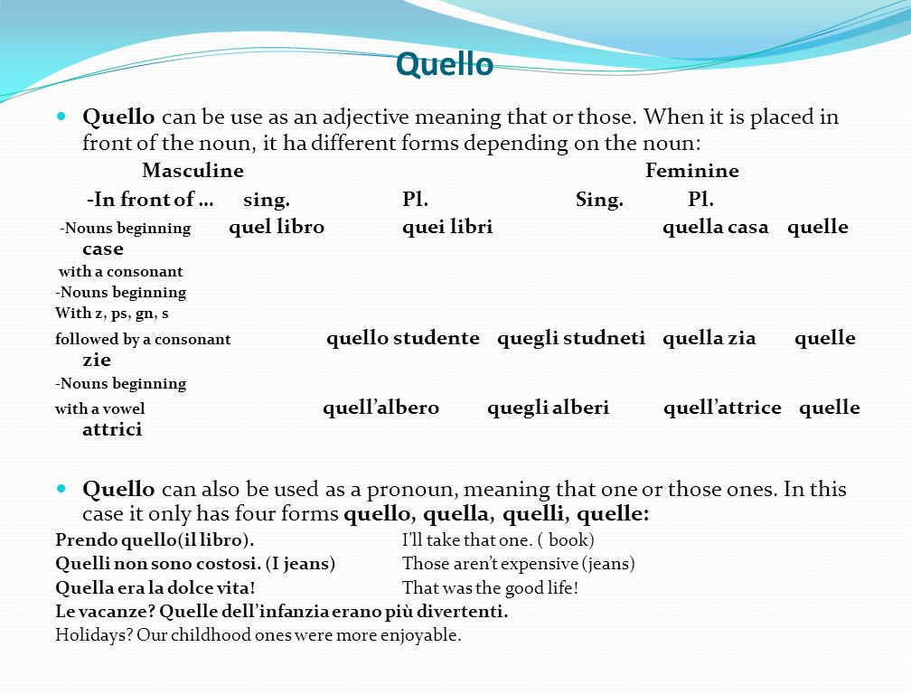 Quello Quello can be use as an adjective meaning that or those. When it is placed in front of the noun, it ha different forms depending on the noun: M