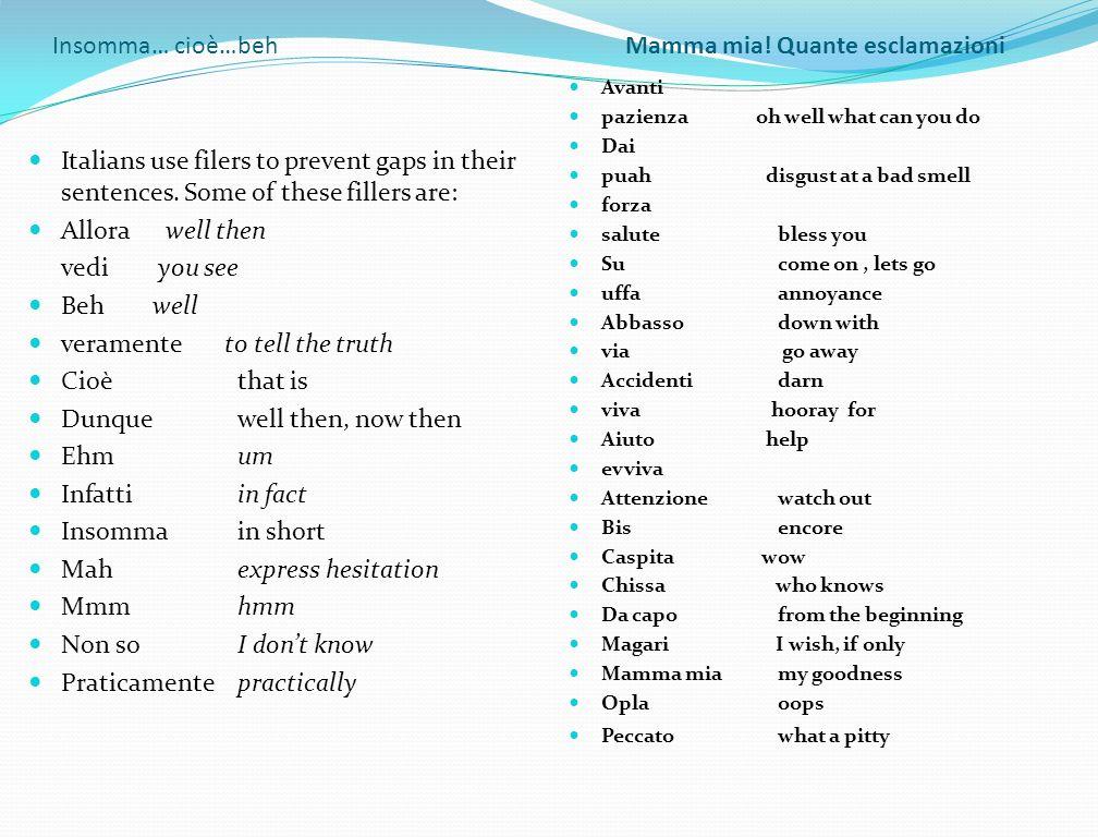 Insomma… cioè…beh Mamma mia! Quante esclamazioni Italians use filers to prevent gaps in their sentences. Some of these fillers are: Allora well then v