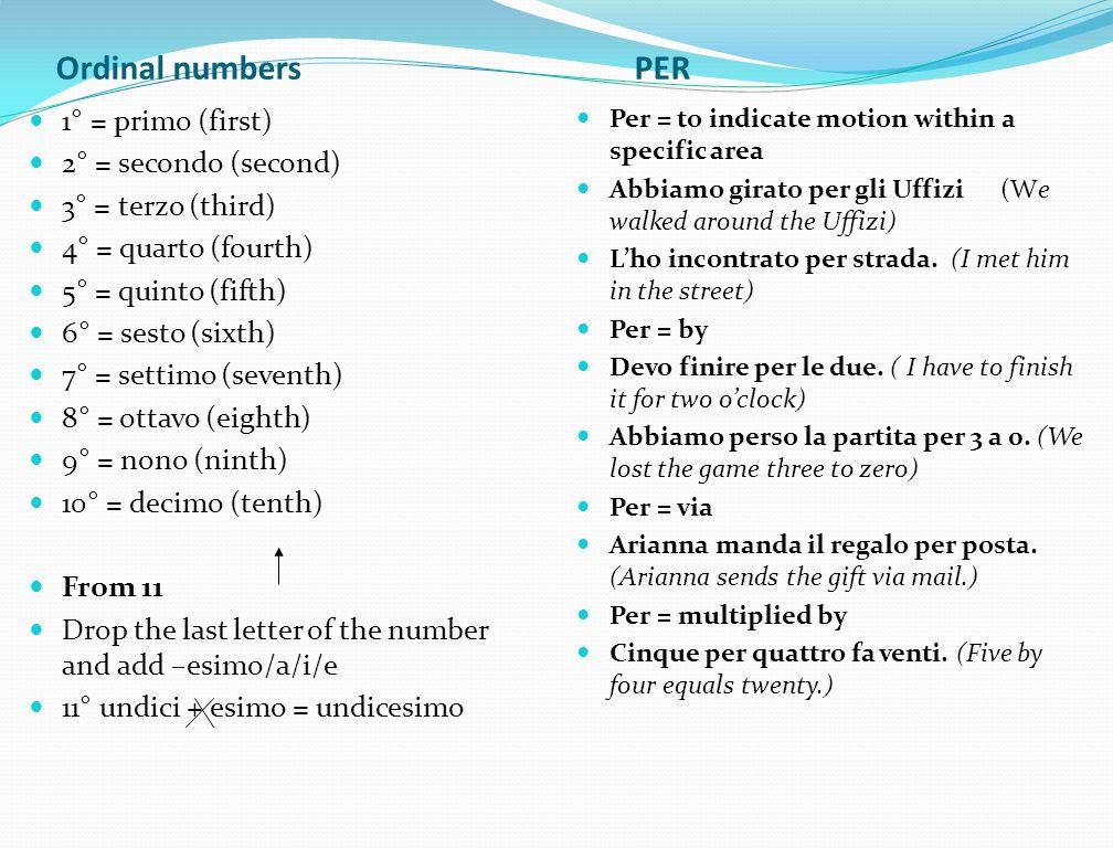 Ordinal numbers PER 1° = primo (first) 2° = secondo (second) 3° = terzo (third) 4° = quarto (fourth) 5° = quinto (fifth) 6° = sesto (sixth) 7° = setti