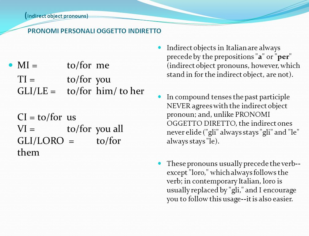 ( indirect object pronouns) PRONOMI PERSONALI OGGETTO INDIRETTO MI = to/for me TI = to/for you GLI/LE = to/for him/ to her CI = to/for us VI = to/for