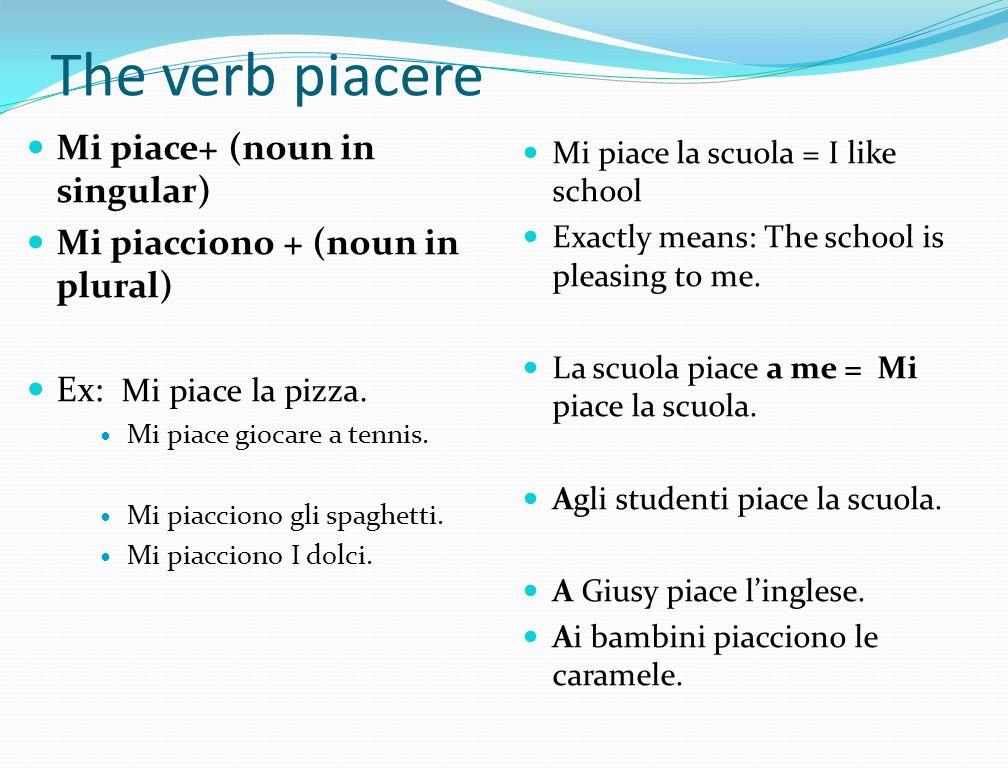 The verb piacere Mi piace+ (noun in singular) Mi piacciono + (noun in plural) Ex: Mi piace la pizza. Mi piace giocare a tennis. Mi piacciono gli spagh