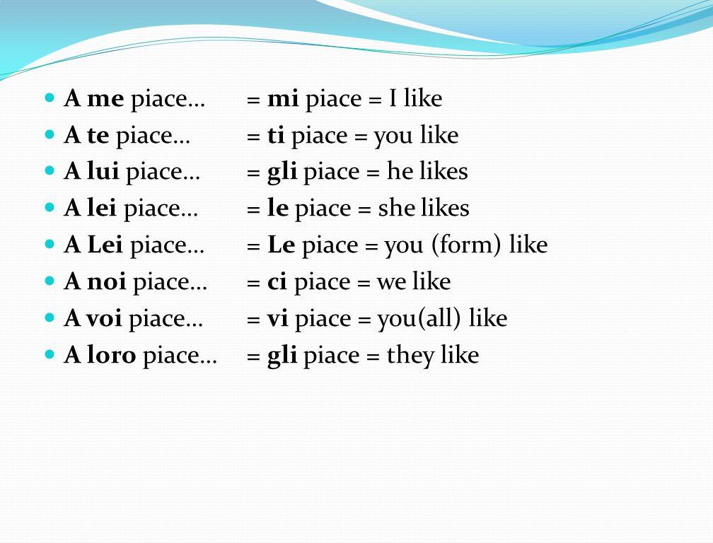 A me piace…= mi piace = I like A te piace… = ti piace = you like A lui piace…= gli piace = he likes A lei piace…= le piace = she likes A Lei piace…= L