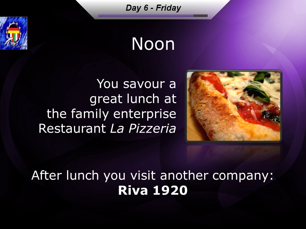 Noon After lunch you visit another company: Riva 1920 You savour a great lunch at the family enterprise Restaurant La Pizzeria Day 6 - Friday