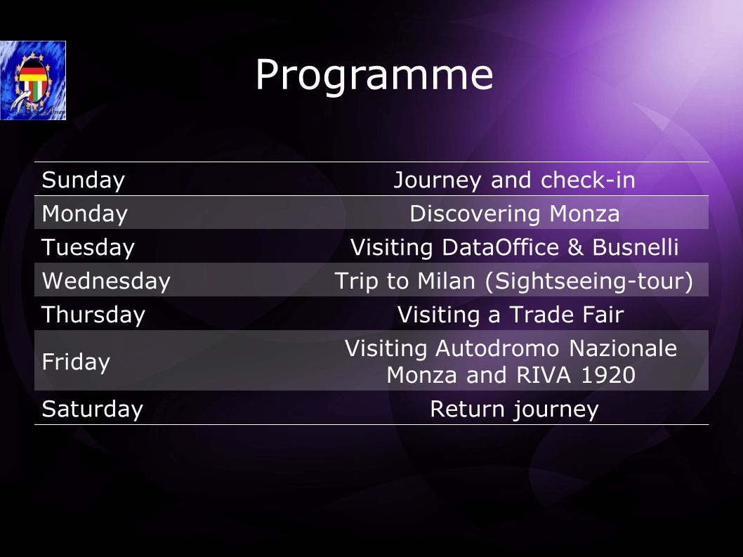 Programme Sunday Journey and check-in Monday Discovering Monza Tuesday Visiting DataOffice & Busnelli Wednesday Trip to Milan (Sightseeing-tour) ThursdayVisiting a Trade Fair Friday Visiting Autodromo Nazionale Monza and RIVA 1920 Saturday Return journey