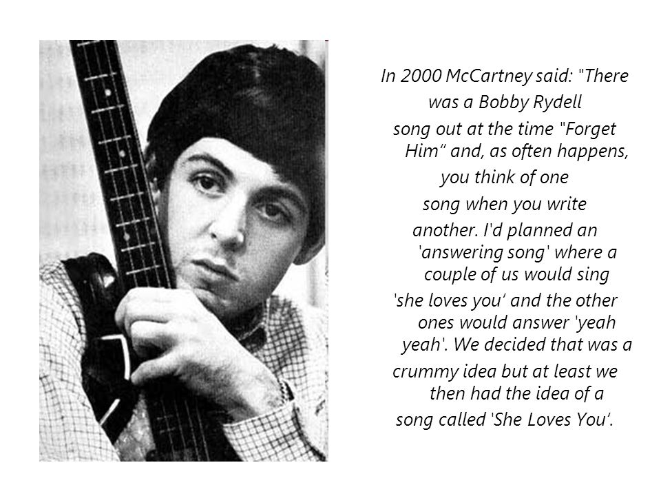 In 2000 McCartney said: There was a Bobby Rydell song out at the time Forget Him and, as often happens, you think of one song when you write another.
