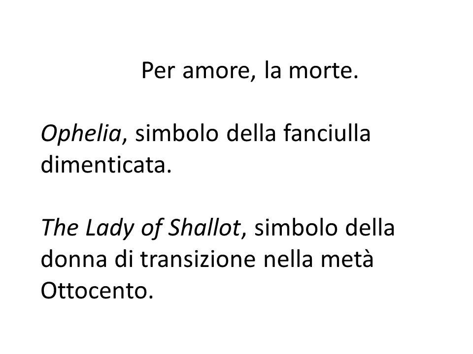 Per amore, la morte. Ophelia, simbolo della fanciulla dimenticata. The Lady of Shallot, simbolo della donna di transizione nella metà Ottocento.