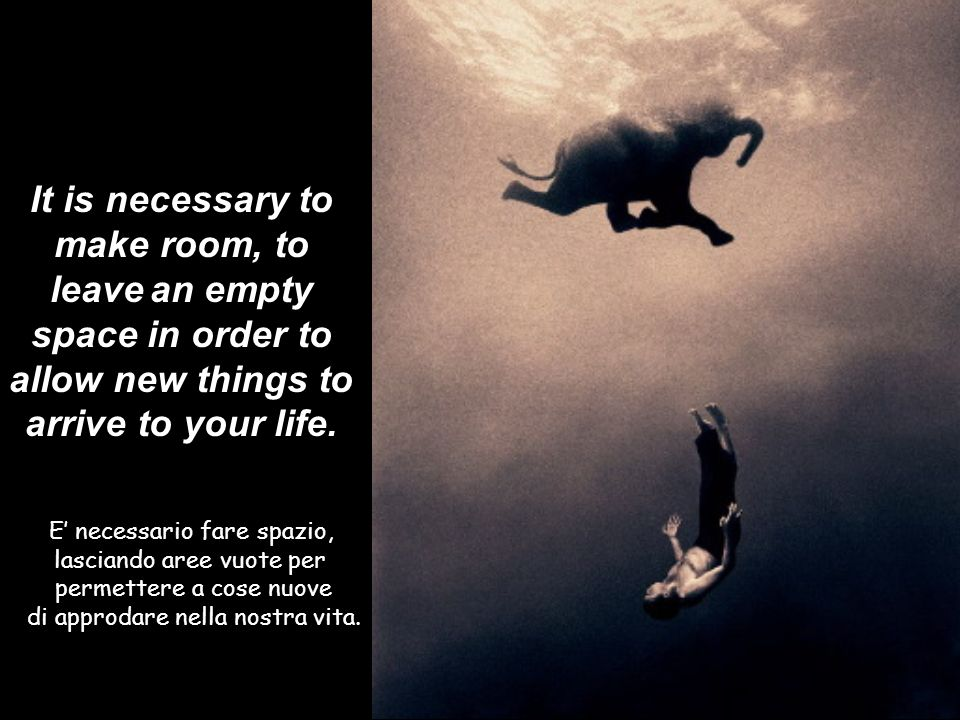 It is necessary to make room, to leave an empty space in order to allow new things to arrive to your life.