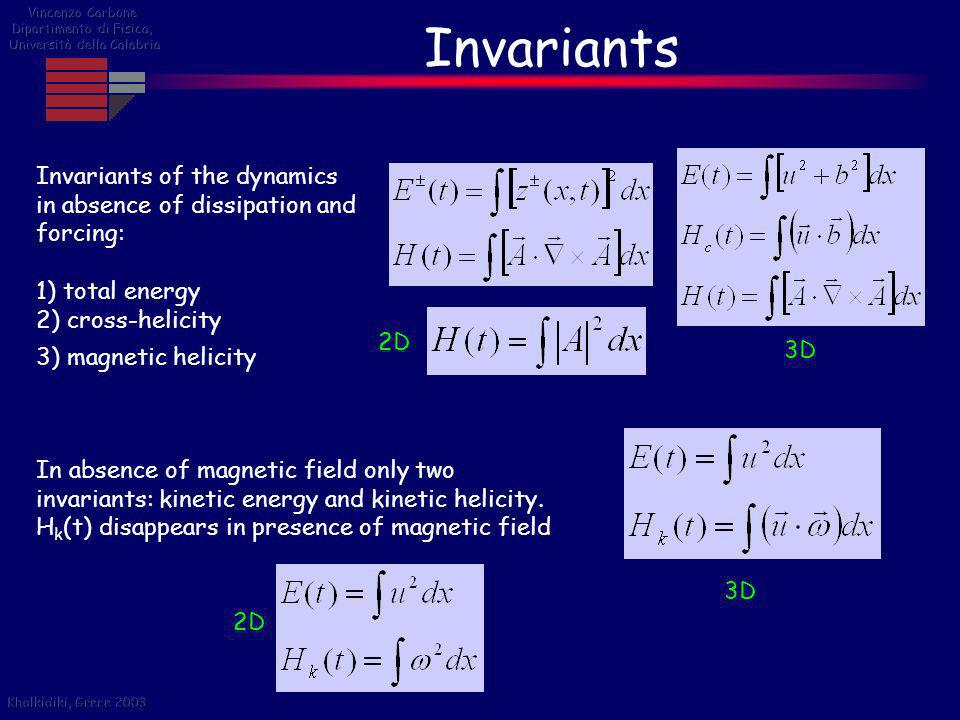 Invariants Invariants of the dynamics in absence of dissipation and forcing: 1) total energy 2) cross-helicity 3) magnetic helicity 2D 3D In absence o