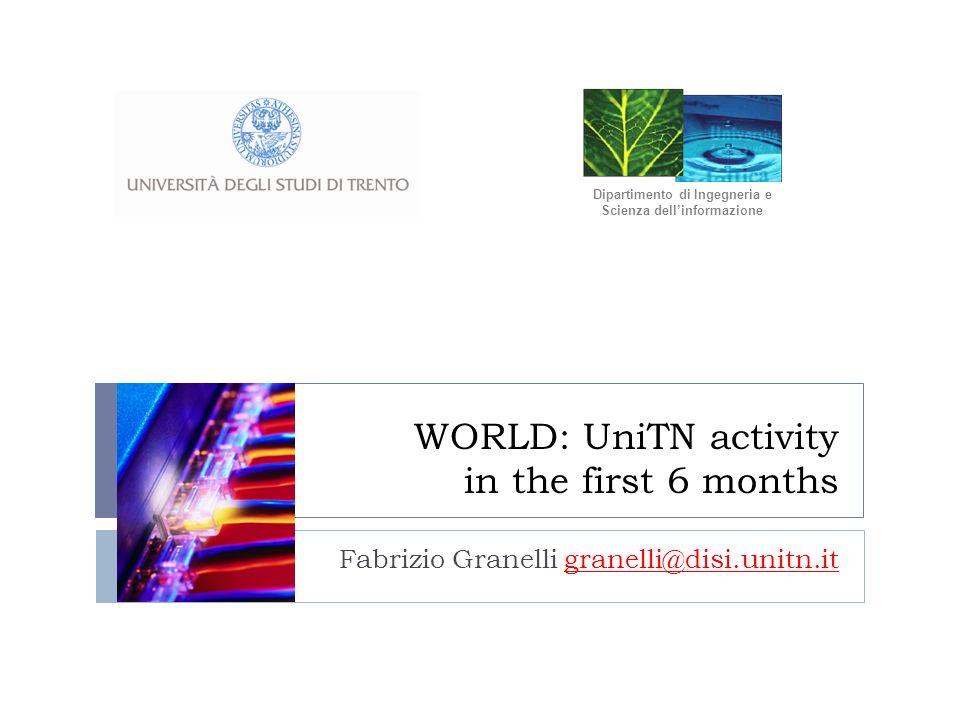 WORLD: UniTN activity in the first 6 months Fabrizio Granelli granelli@disi.unitn.it Dipartimento di Ingegneria e Scienza dellinformazione