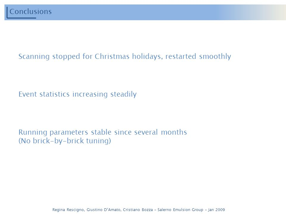 Regina Rescigno, Giustino DAmato, Cristiano Bozza – Salerno Emulsion Group – Jan 2009 Conclusions Scanning stopped for Christmas holidays, restarted smoothly Event statistics increasing steadily Running parameters stable since several months (No brick-by-brick tuning)