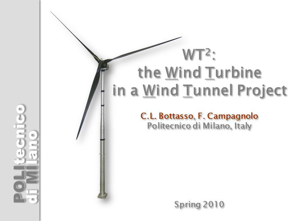 POLI di MI tecnicolanotecnicolano WT 2 : the Wind Turbine in a Wind Tunnel Project C.L. Bottasso, F. Campagnolo Politecnico di Milano, Italy Spring 20