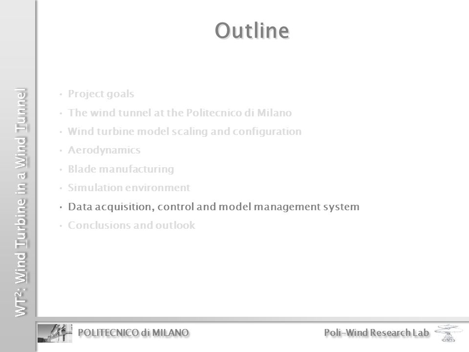 WT 2 : Wind Turbine in a Wind Tunnel POLITECNICO di MILANO Poli-Wind Research Lab Outline Project goals The wind tunnel at the Politecnico di Milano W