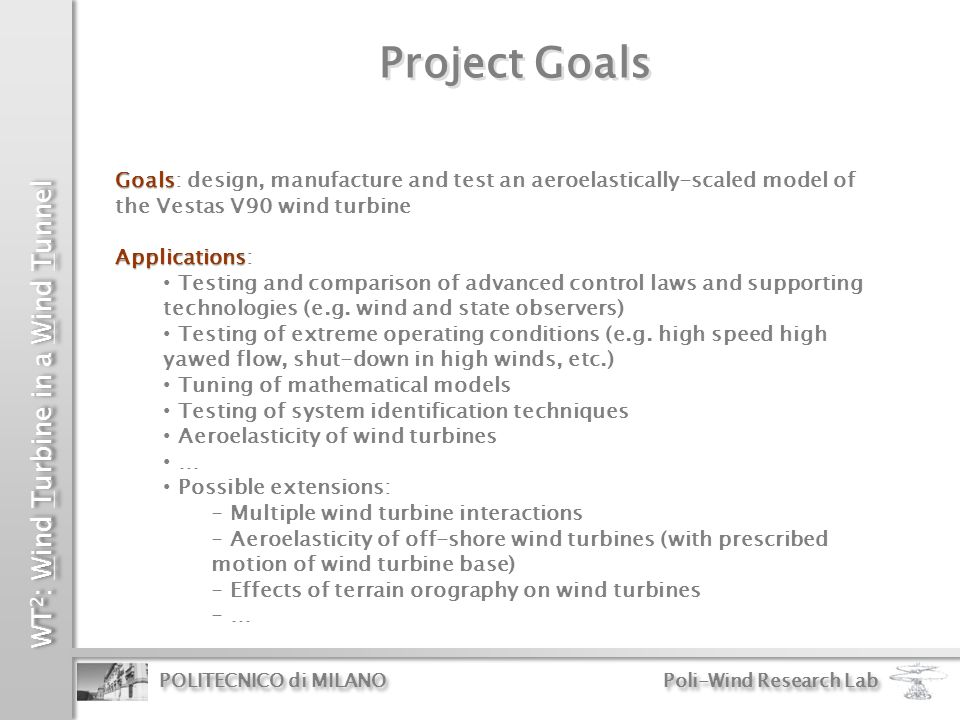 WT 2 : Wind Turbine in a Wind Tunnel POLITECNICO di MILANO Poli-Wind Research Lab Outline Project goals The wind tunnel at the Politecnico di Milano Wind turbine model scaling and configuration Aerodynamics Blade manufacturing Simulation environment Data acquisition, control and model management system Conclusions and outlook