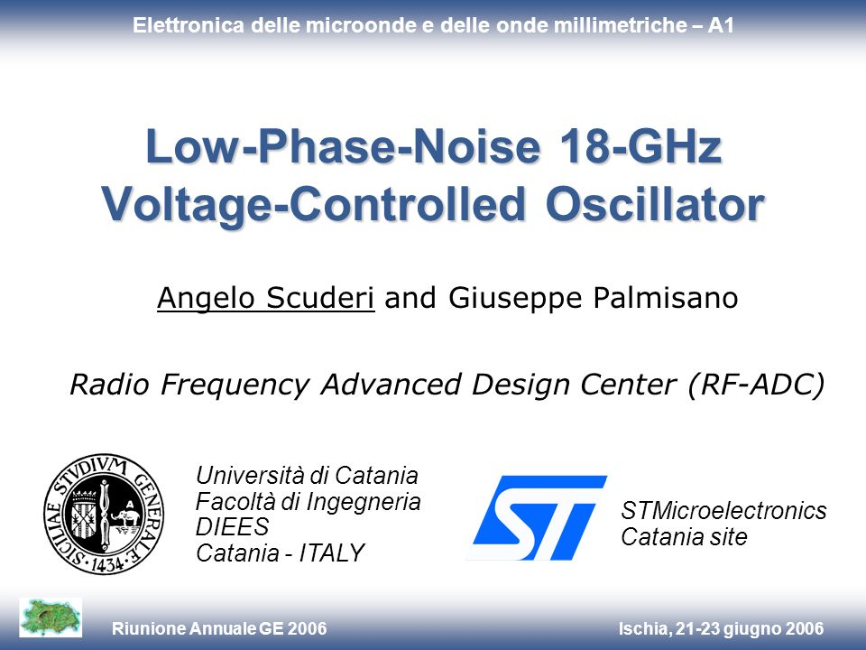 Ischia, 21-23 giugno 2006Riunione Annuale GE 2006 Università di Catania Facoltà di Ingegneria DIEES Catania - ITALY STMicroelectronics Catania site Low-Phase-Noise 18-GHz Voltage-Controlled Oscillator Angelo Scuderi and Giuseppe Palmisano Radio Frequency Advanced Design Center (RF-ADC) Elettronica delle microonde e delle onde millimetriche – A1