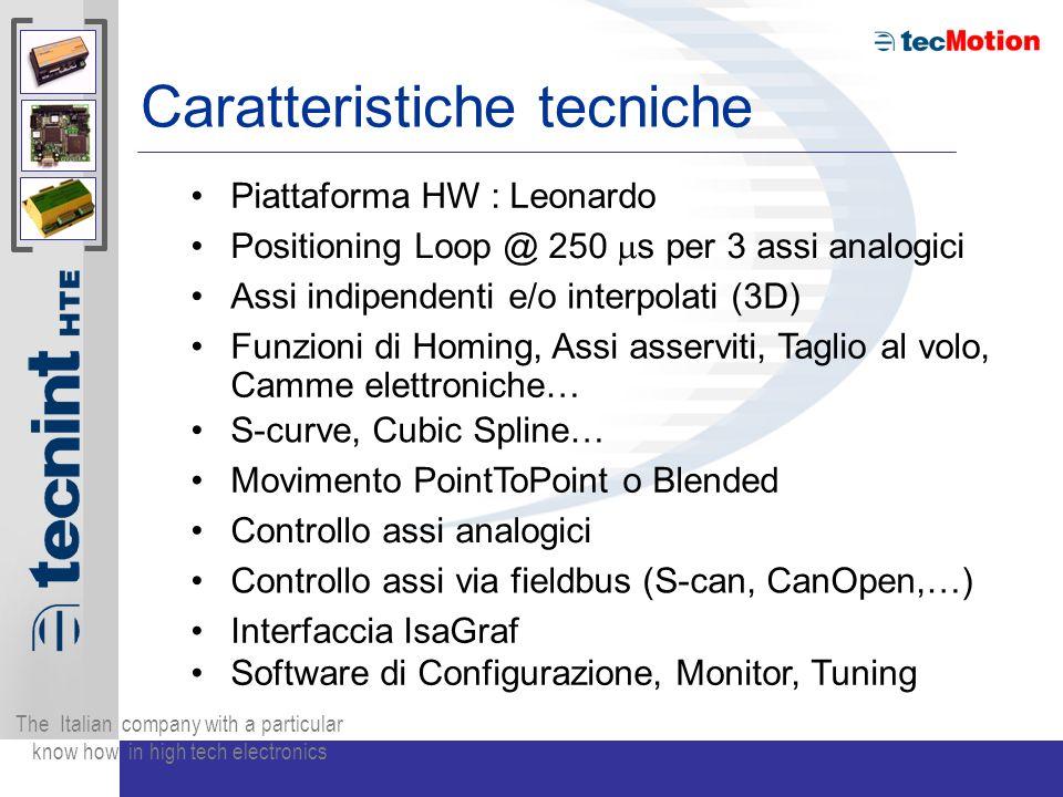 The Italian company with a particular know how in high tech electronics Caratteristiche tecniche Piattaforma HW : Leonardo Positioning Loop @ 250 s per 3 assi analogici Assi indipendenti e/o interpolati (3D) Funzioni di Homing, Assi asserviti, Taglio al volo, Camme elettroniche… S-curve, Cubic Spline… Movimento PointToPoint o Blended Controllo assi analogici Controllo assi via fieldbus (S-can, CanOpen,…) Interfaccia IsaGraf Software di Configurazione, Monitor, Tuning