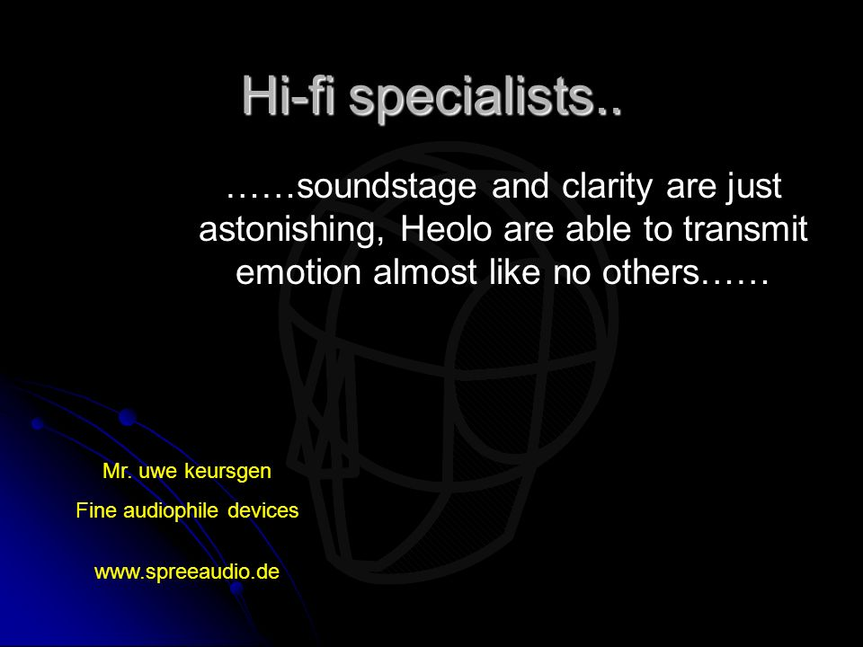 Hi-fi specialists.. ……soundstage and clarity are just astonishing, Heolo are able to transmit emotion almost like no others…… Mr. uwe keursgen Fine au