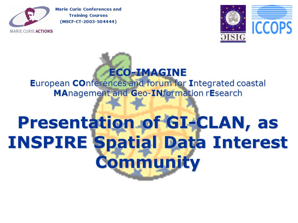 ECO-IMAGINE European COnferences and forum for Integrated coastal MAnagement and Geo-INformation rEsearch Presentation of GI-CLAN, as INSPIRE Spatial Data Interest Community Marie Curie Conferences and Training Courses (MSCF-CT )