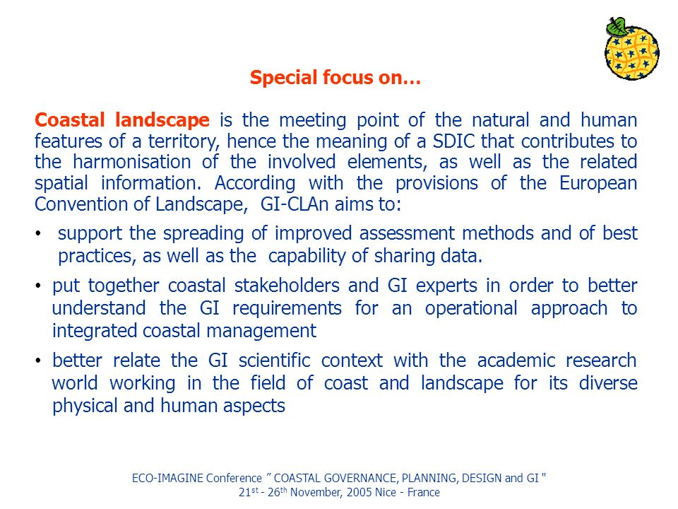 ECO-IMAGINE Conference COASTAL GOVERNANCE, PLANNING, DESIGN and GI 21 st - 26 th November, 2005 Nice - France Special focus on… Coastal landscape is the meeting point of the natural and human features of a territory, hence the meaning of a SDIC that contributes to the harmonisation of the involved elements, as well as the related spatial information.