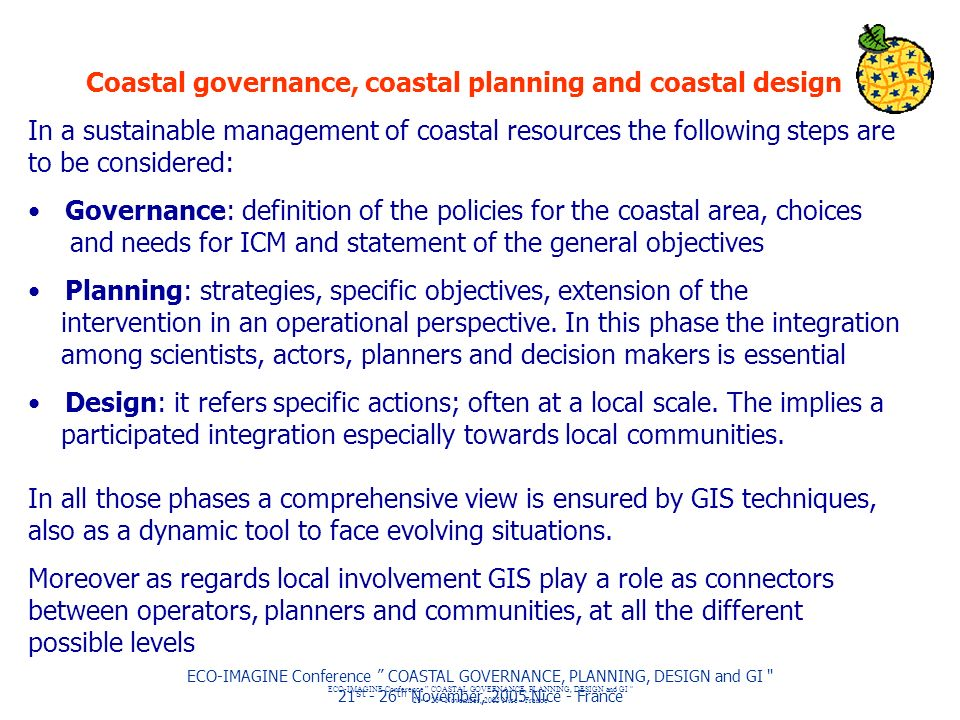 ECO-IMAGINE Conference COASTAL GOVERNANCE, PLANNING, DESIGN and GI 21 st - 26 th November, 2005 Nice - France ECO-IMAGINE Conference COASTAL GOVERNANCE, PLANNING, DESIGN and GI 21 st - 26 th November, 2005 Nice - France Coastal governance, coastal planning and coastal design In a sustainable management of coastal resources the following steps are to be considered: Governance: definition of the policies for the coastal area, choices and needs for ICM and statement of the general objectives Planning: strategies, specific objectives, extension of the intervention in an operational perspective.