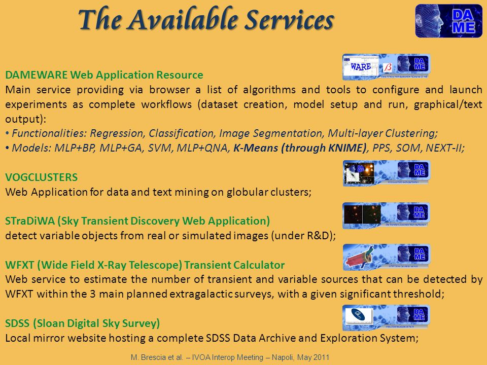 The Available Services DAMEWARE Web Application Resource Main service providing via browser a list of algorithms and tools to configure and launch experiments as complete workflows (dataset creation, model setup and run, graphical/text output): Functionalities: Regression, Classification, Image Segmentation, Multi-layer Clustering; Models: MLP+BP, MLP+GA, SVM, MLP+QNA, K-Means (through KNIME), PPS, SOM, NEXT-II; VOGCLUSTERS Web Application for data and text mining on globular clusters; STraDiWA (Sky Transient Discovery Web Application) detect variable objects from real or simulated images (under R&D); WFXT (Wide Field X-Ray Telescope) Transient Calculator Web service to estimate the number of transient and variable sources that can be detected by WFXT within the 3 main planned extragalactic surveys, with a given significant threshold; SDSS (Sloan Digital Sky Survey) Local mirror website hosting a complete SDSS Data Archive and Exploration System; M.