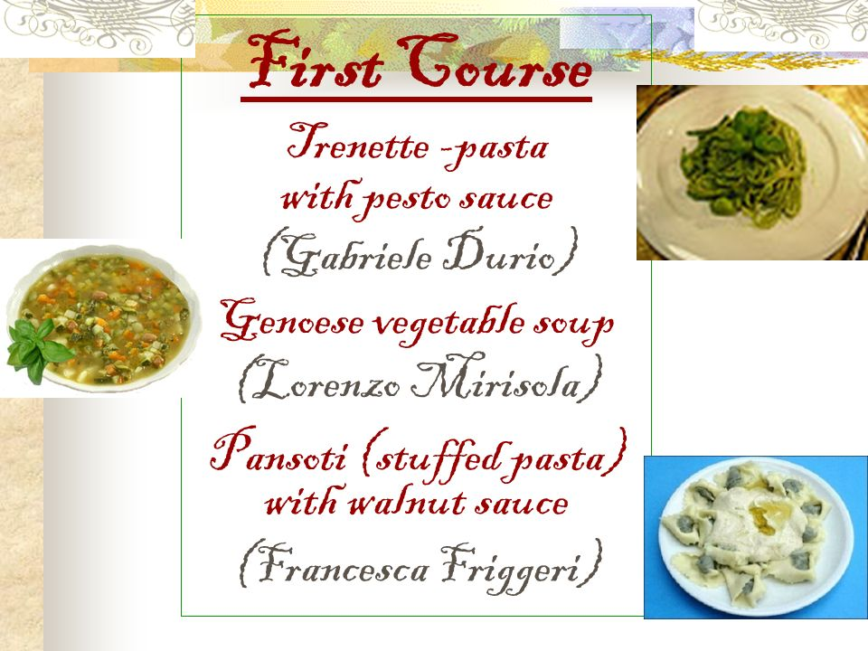 First Course Trenette -pasta with pesto sauce (Gabriele Durio) Genoese vegetable soup (Lorenzo Mirisola) Pansoti (stuffed pasta) with walnut sauce (Francesca Friggeri)
