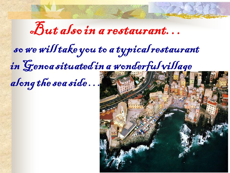 But also in a restaurant… so we will take you to a typical restaurant in Genoa situated in a wonderful village along the sea side …