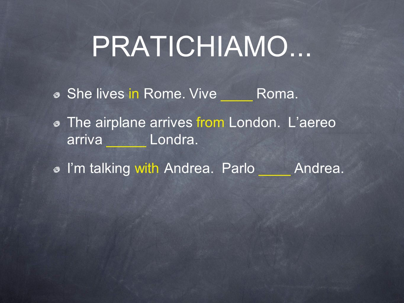 PRATICHIAMO... She lives in Rome. Vive ____ Roma. The airplane arrives from London. Laereo arriva _____ Londra. Im talking with Andrea. Parlo ____ And