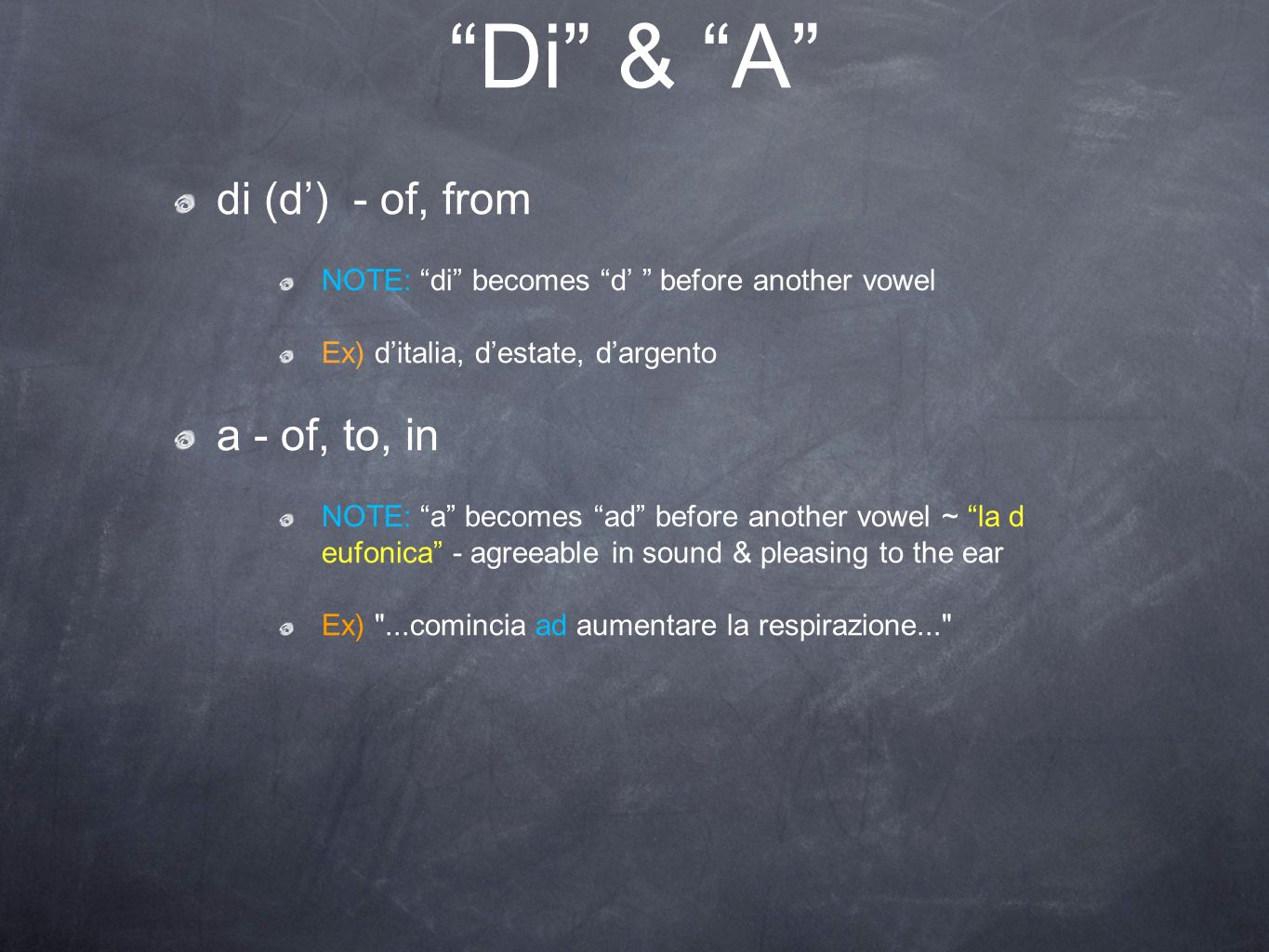 Di & A di (d) - of, from NOTE: di becomes d before another vowel Ex) ditalia, destate, dargento a - of, to, in NOTE: a becomes ad before another vowel