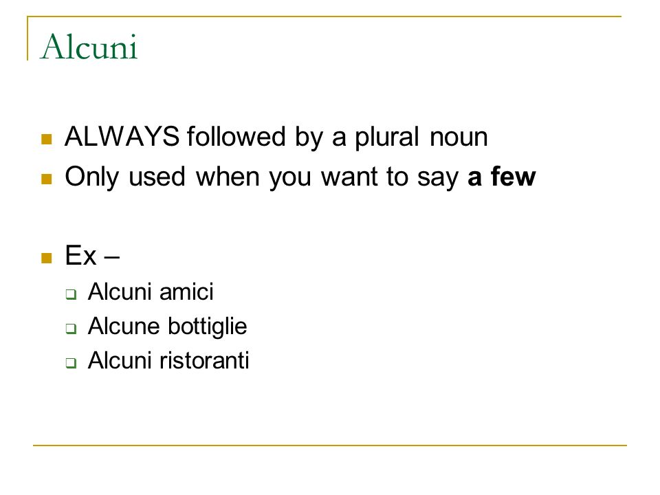Alcuni ALWAYS followed by a plural noun Only used when you want to say a few Ex – Alcuni amici Alcune bottiglie Alcuni ristoranti