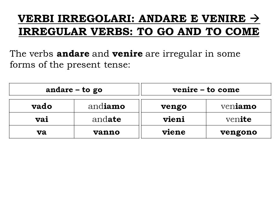 VERBI IRREGOLARI: ANDARE E VENIRE IRREGULAR VERBS: TO GO AND TO COME The verbs andare and venire are irregular in some forms of the present tense: and