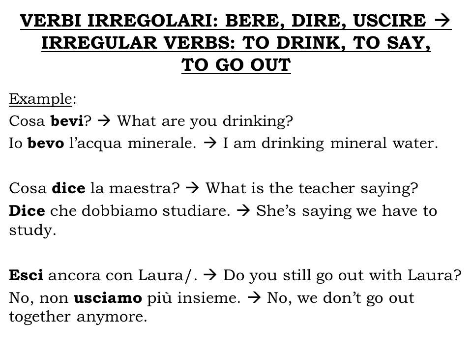 VERBI IRREGOLARI: BERE, DIRE, USCIRE IRREGULAR VERBS: TO DRINK, TO SAY, TO GO OUT Example: Cosa bevi ? What are you drinking? Io bevo lacqua minerale.