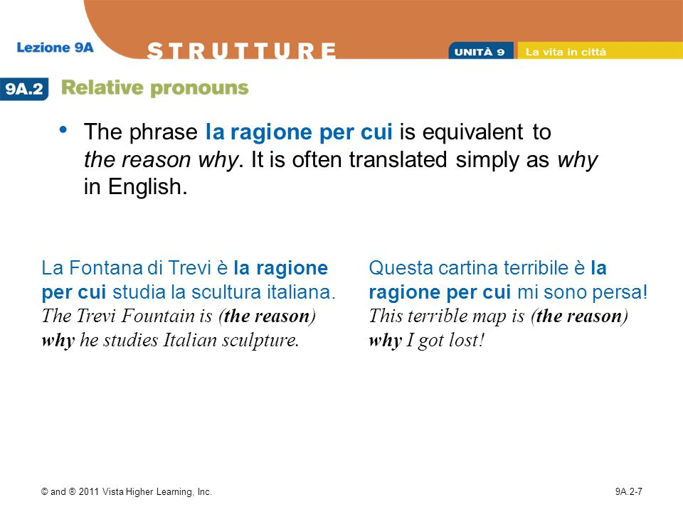 © and ® 2011 Vista Higher Learning, Inc.9A.2-7 The phrase la ragione per cui is equivalent to the reason why.
