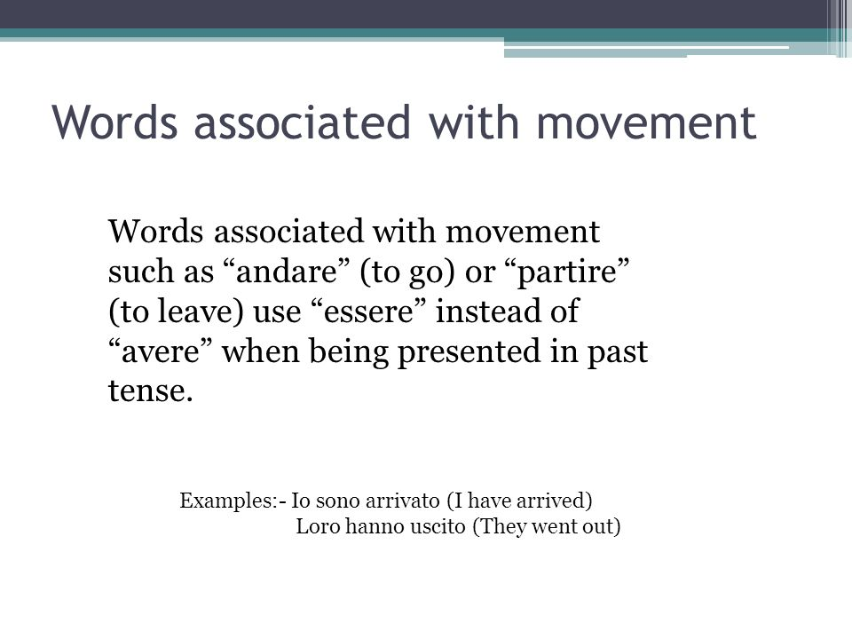 Words associated with movement Words associated with movement such as andare (to go) or partire (to leave) use essere instead of avere when being pres