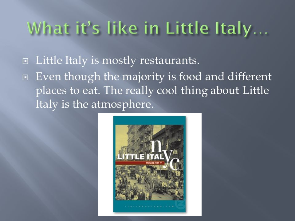 Little Italy is mostly restaurants. Even though the majority is food and different places to eat.