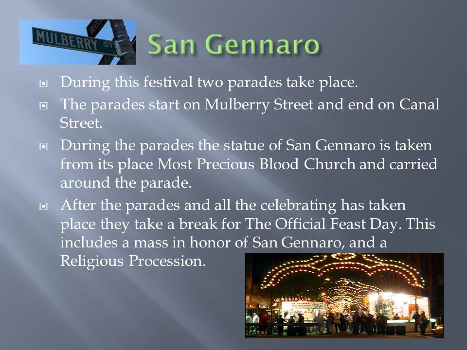 During this festival two parades take place. The parades start on Mulberry Street and end on Canal Street. During the parades the statue of San Gennar
