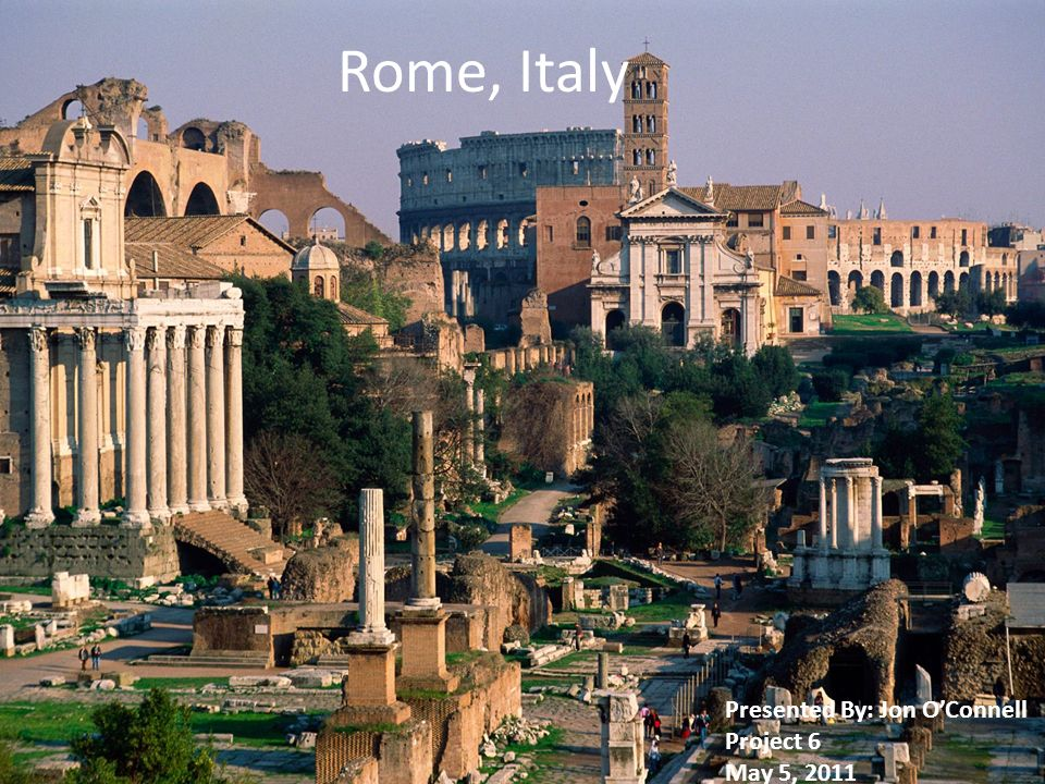 Rome, Italy Presented By: Jon OConnell Project 6 May 5, 2011
