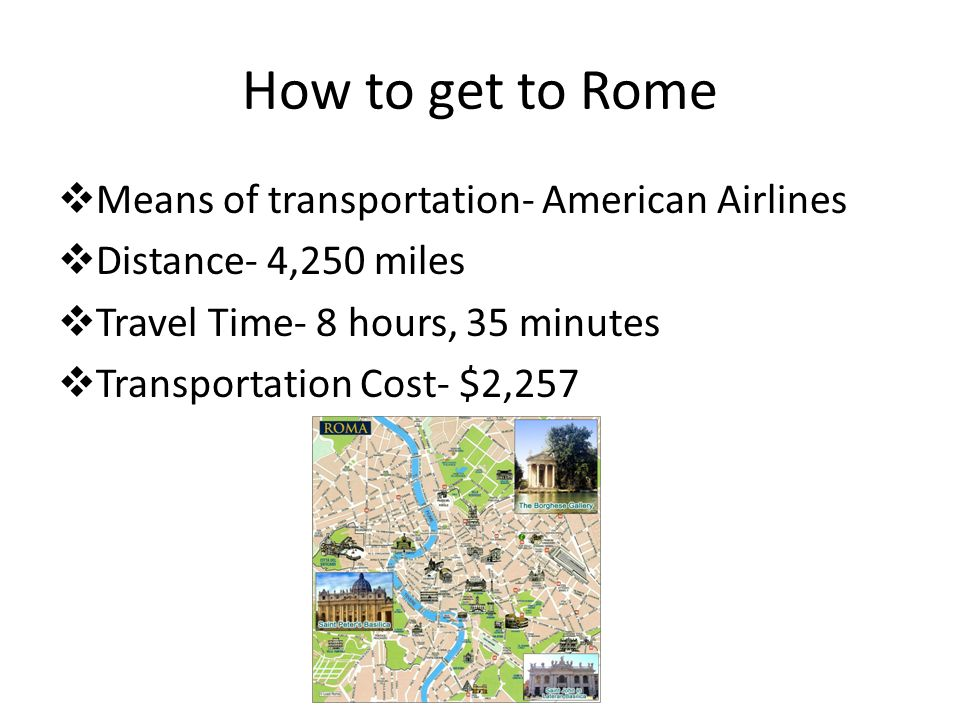 How to get to Rome Means of transportation- American Airlines Distance- 4,250 miles Travel Time- 8 hours, 35 minutes Transportation Cost- $2,257