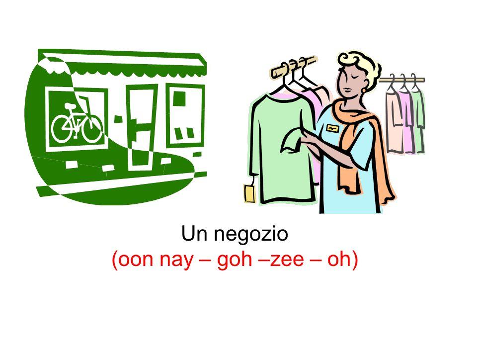 Un negozio (oon nay – goh –zee – oh)