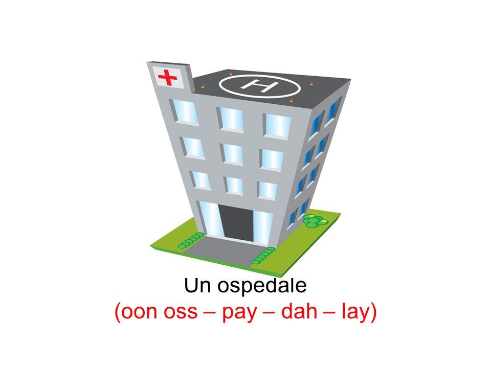 Un ospedale (oon oss – pay – dah – lay)