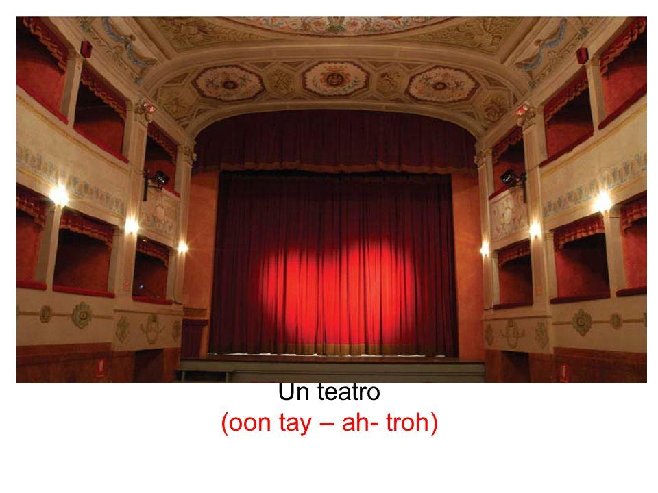 Un teatro (oon tay – ah- troh)