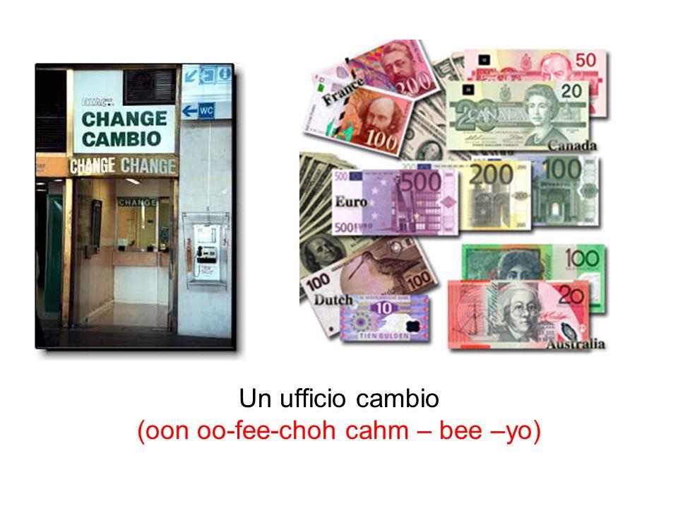 Un ufficio cambio (oon oo-fee-choh cahm – bee –yo)