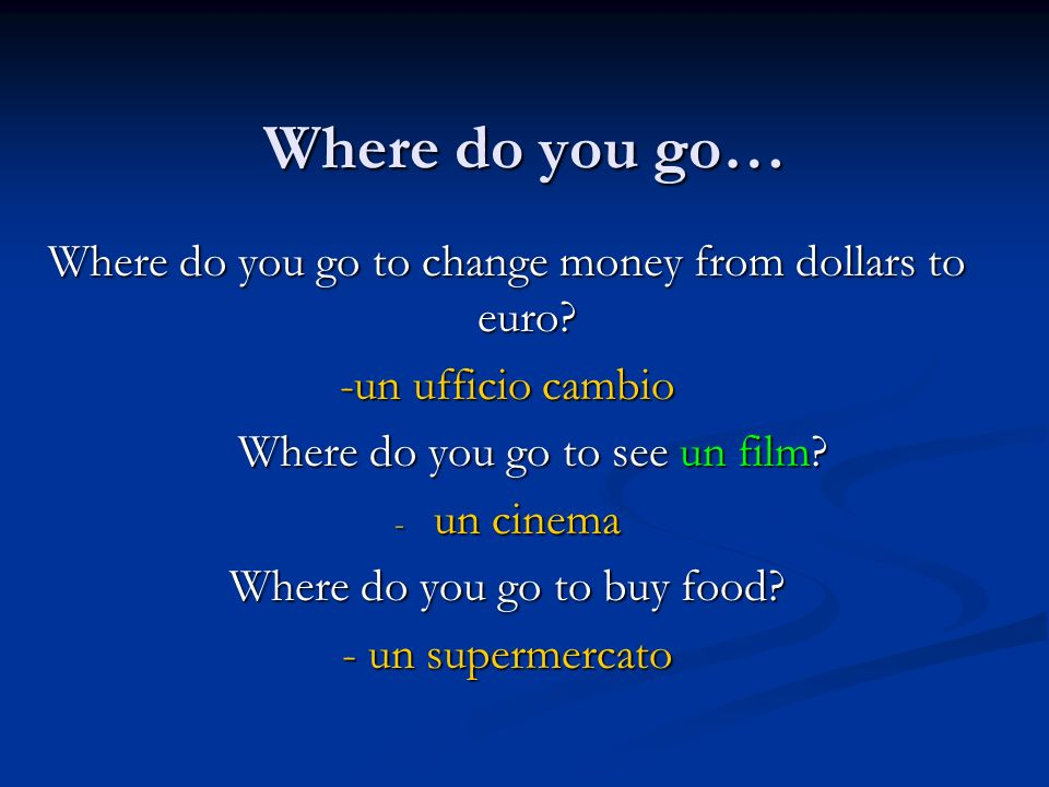 Where do you go… Where do you go to change money from dollars to euro.