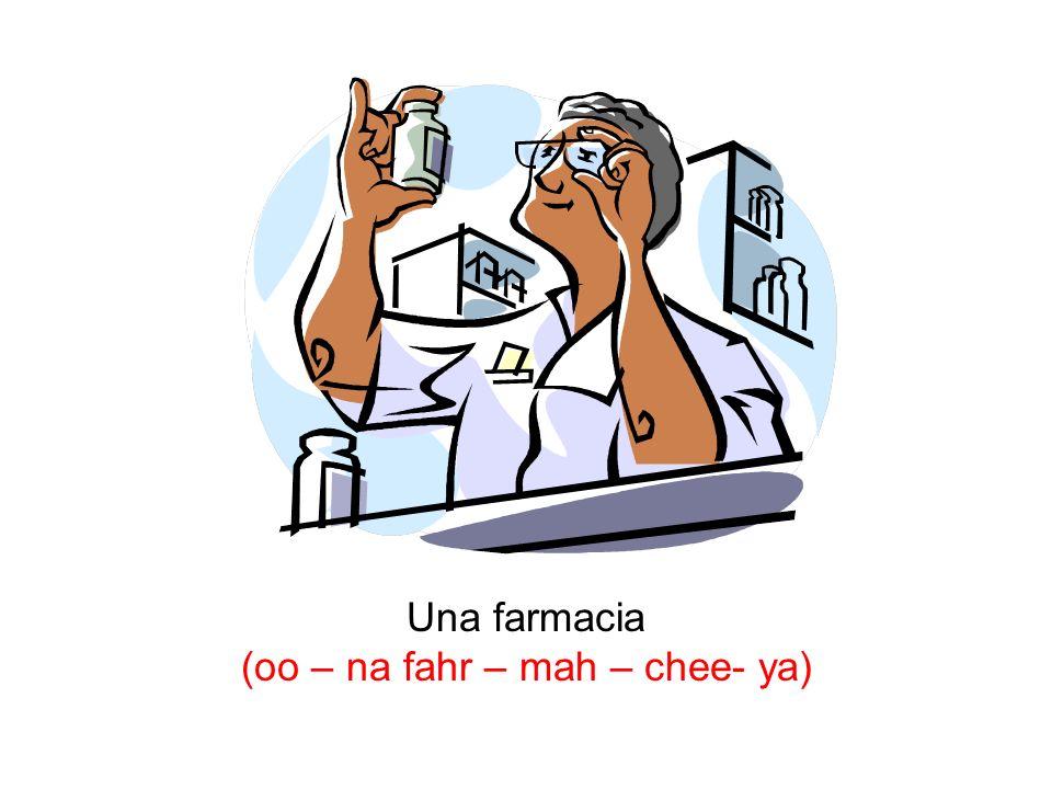 Una farmacia (oo – na fahr – mah – chee- ya)