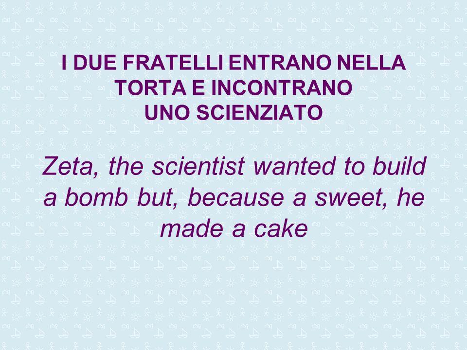 I DUE FRATELLI ENTRANO NELLA TORTA E INCONTRANO UNO SCIENZIATO Zeta, the scientist wanted to build a bomb but, because a sweet, he made a cake