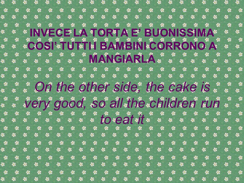 INVECE LA TORTA E BUONISSIMA COSI TUTTI I BAMBINI CORRONO A MANGIARLA On the other side, the cake is very good, so all the children run to eat it