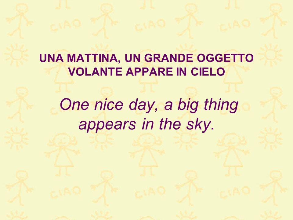 UNA MATTINA, UN GRANDE OGGETTO VOLANTE APPARE IN CIELO One nice day, a big thing appears in the sky.