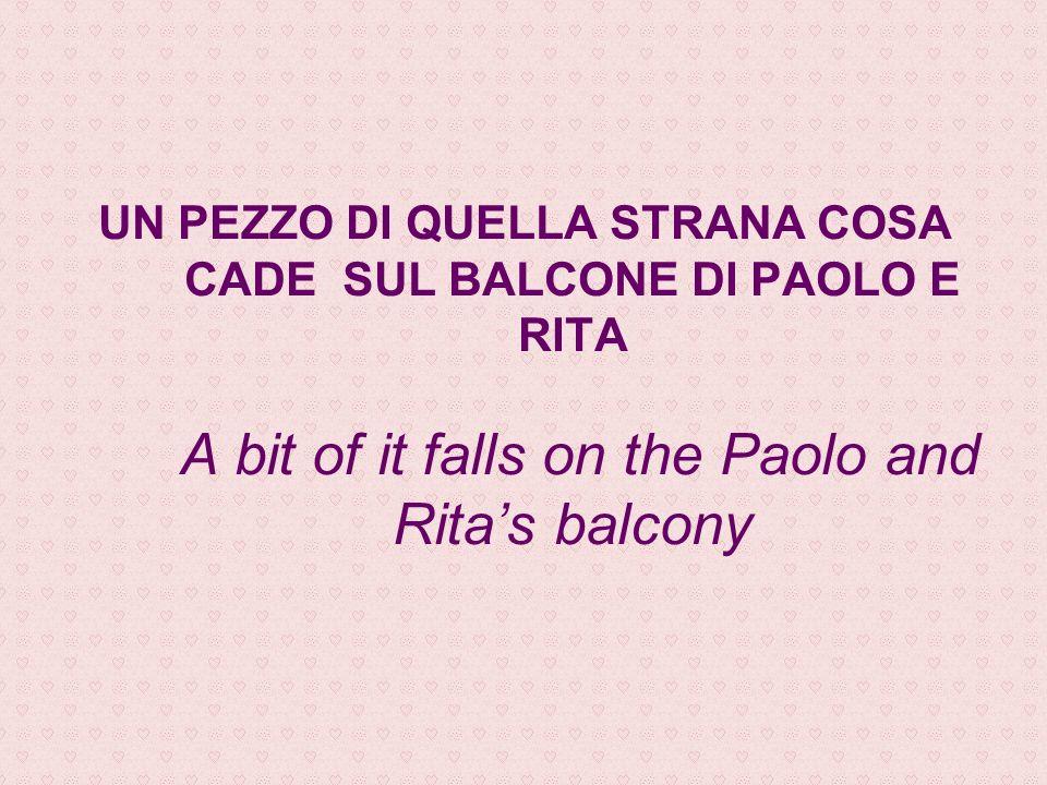 UN PEZZO DI QUELLA STRANA COSA CADE SUL BALCONE DI PAOLO E RITA A bit of it falls on the Paolo and Ritas balcony